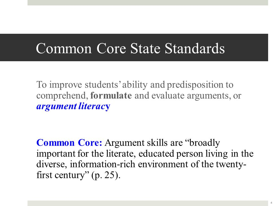 Common Core State Standards To improve students' ability and predisposition to comprehend, formulate and evaluate arguments, or argument literacy Common Core: Argument skills are broadly important for the literate, educated person living in the diverse, information-rich environment of the twenty- first century (p.
