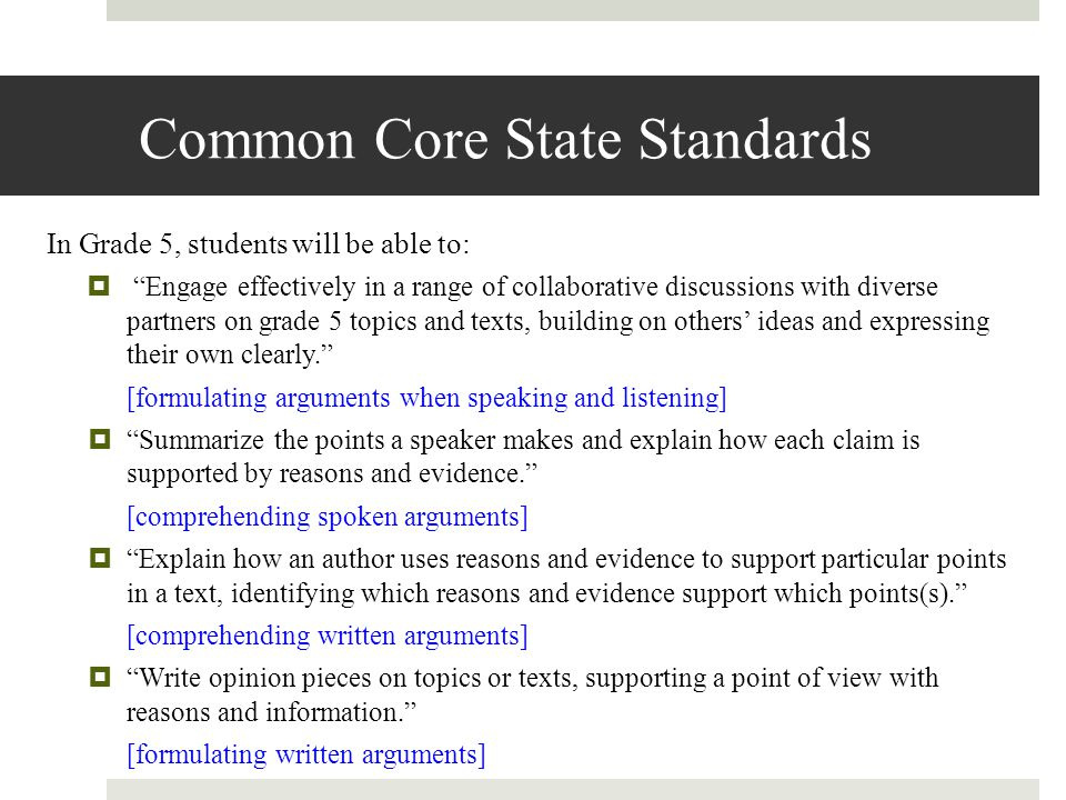Common Core State Standards In Grade 5, students will be able to:  Engage effectively in a range of collaborative discussions with diverse partners on grade 5 topics and texts, building on others' ideas and expressing their own clearly. [formulating arguments when speaking and listening]  Summarize the points a speaker makes and explain how each claim is supported by reasons and evidence. [comprehending spoken arguments]  Explain how an author uses reasons and evidence to support particular points in a text, identifying which reasons and evidence support which points(s). [comprehending written arguments]  Write opinion pieces on topics or texts, supporting a point of view with reasons and information. [formulating written arguments]
