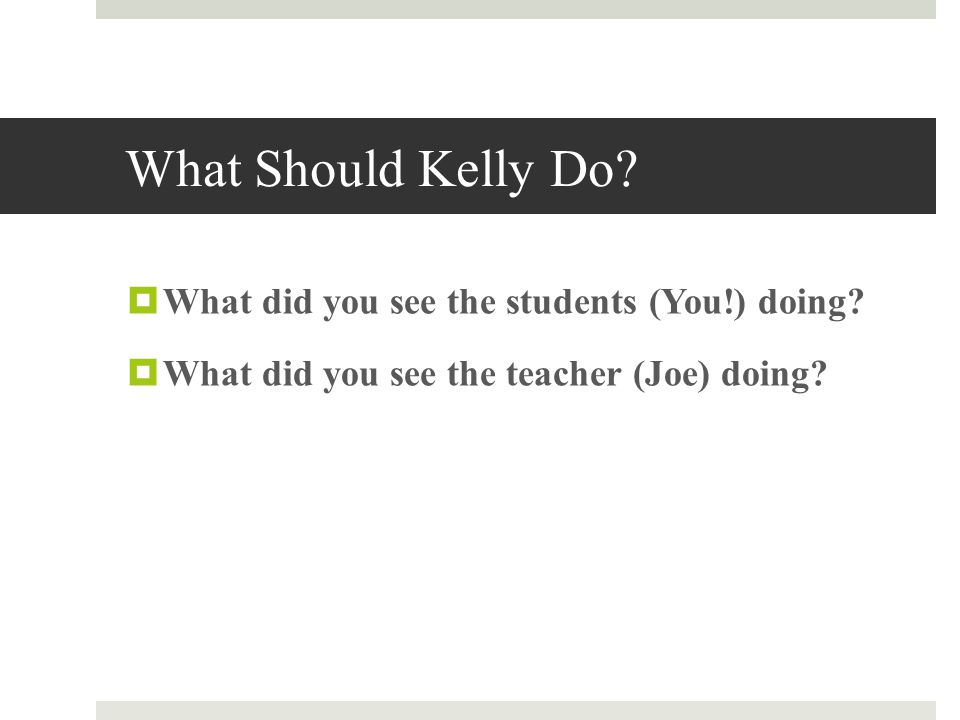 What Should Kelly Do.  What did you see the students (You!) doing.