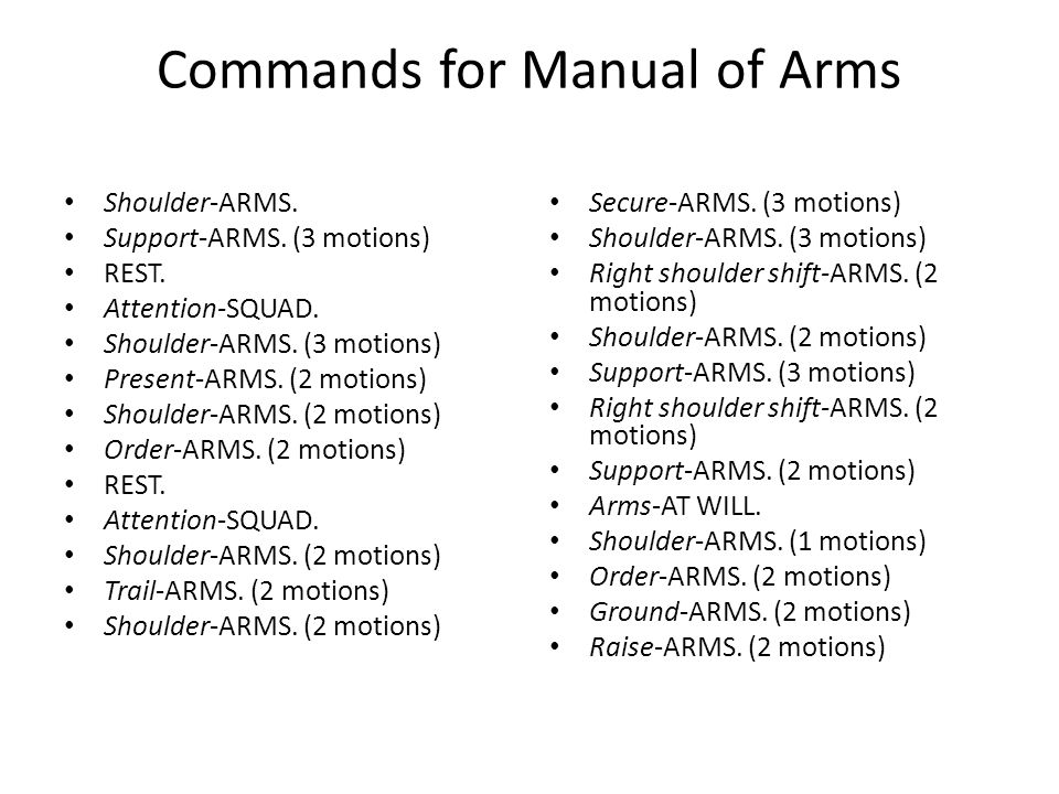 Commands for Manual of Arms Shoulder-ARMS. Support-ARMS. (3 motions) REST. Attention-SQUAD. Shoulder-ARMS. (3 motions) Present-ARMS. (2 motions) Shoul