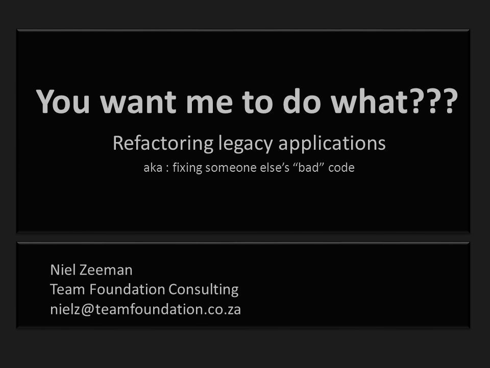 """You want me to do what??? Refactoring legacy applications aka : fixing someone else's """"bad"""" code Niel Zeeman Team Foundation Consulting nielz@teamfoun"""