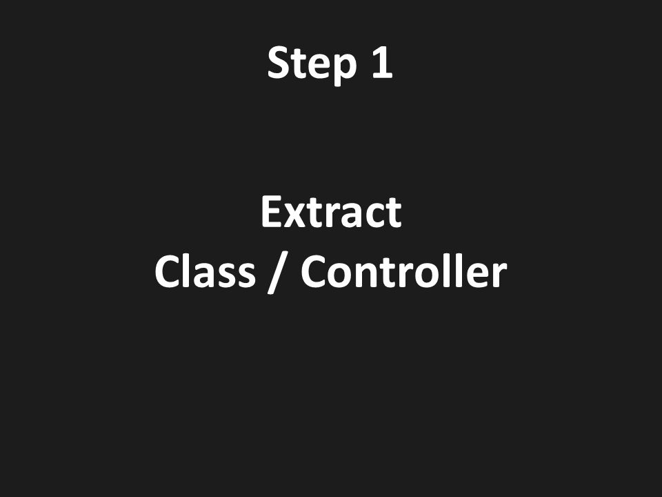 Step 1 Extract Class / Controller