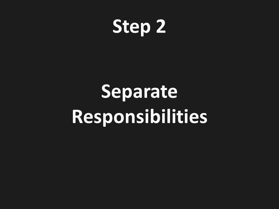 Step 2 Separate Responsibilities