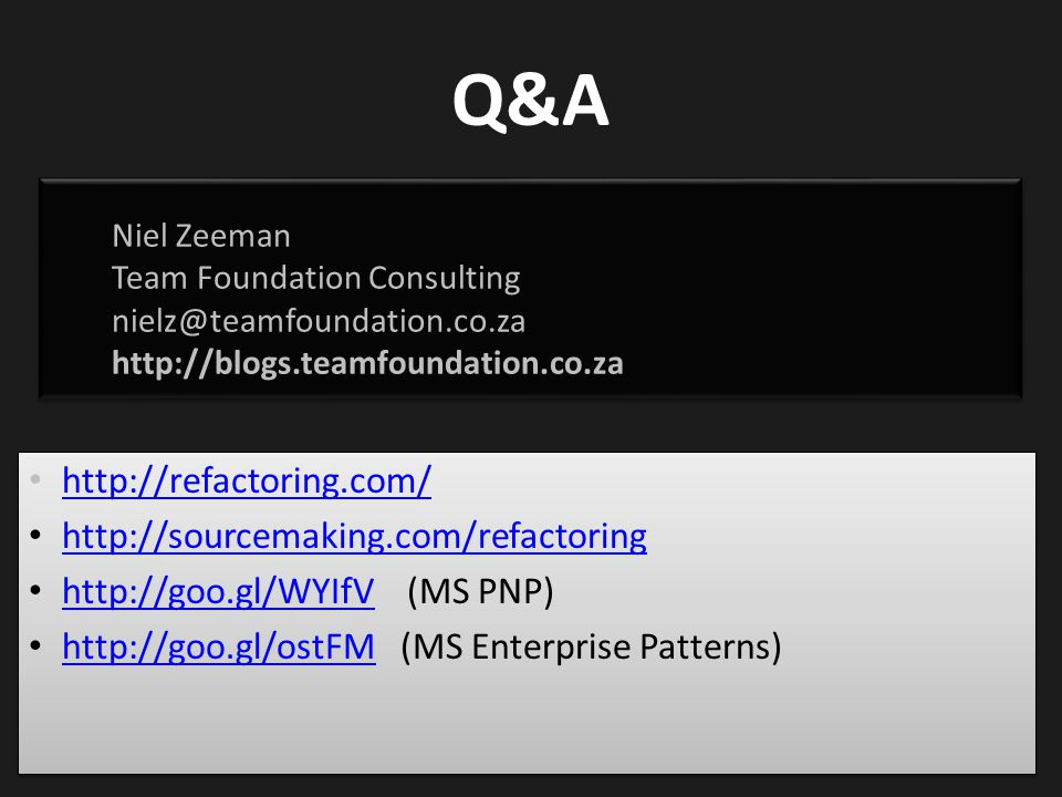 Q&A http://refactoring.com/ http://sourcemaking.com/refactoring http://goo.gl/WYIfV (MS PNP) http://goo.gl/WYIfV http://goo.gl/ostFM (MS Enterprise Patterns) http://goo.gl/ostFM http://refactoring.com/ http://sourcemaking.com/refactoring http://goo.gl/WYIfV (MS PNP) http://goo.gl/WYIfV http://goo.gl/ostFM (MS Enterprise Patterns) http://goo.gl/ostFM Niel Zeeman Team Foundation Consulting nielz@teamfoundation.co.za http://blogs.teamfoundation.co.za