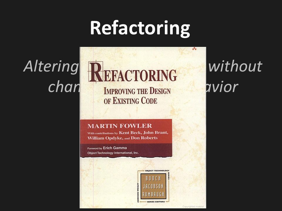 Refactoring Altering internal structure without changing external behavior