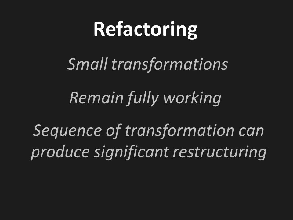 Refactoring Small transformations Sequence of transformation can produce significant restructuring Remain fully working