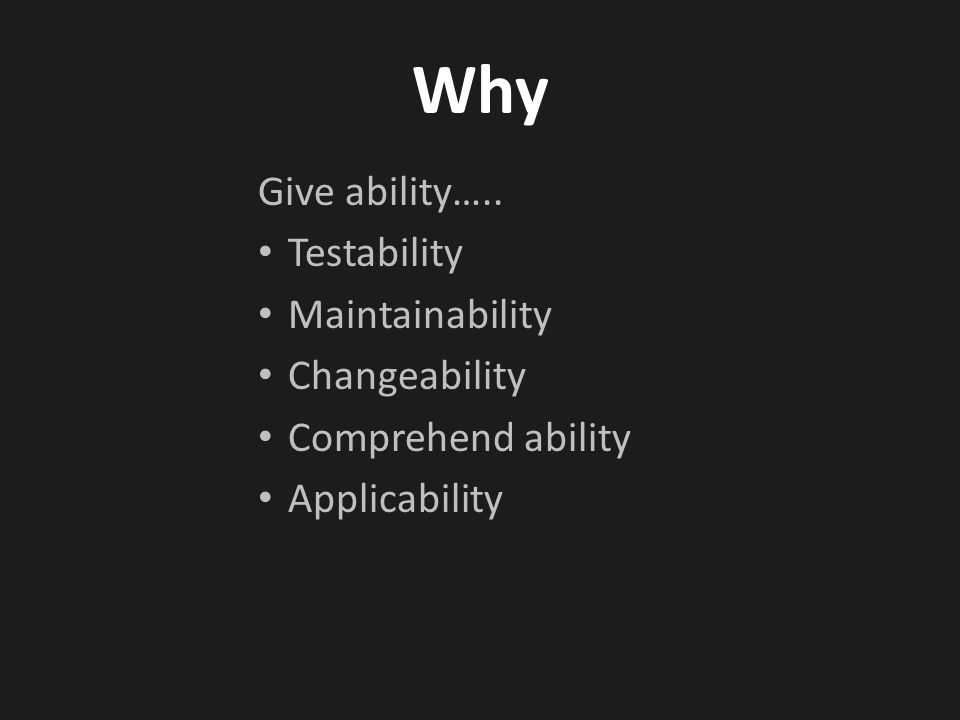 Why Give ability….. Testability Maintainability Changeability Comprehend ability Applicability