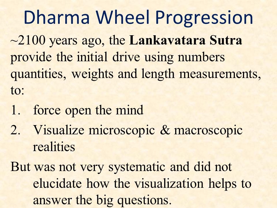 Dharma Wheel Progression ~2100 years ago, the Lankavatara Sutra provide the initial drive using numbers quantities, weights and length measurements, to: 1.force open the mind 2.Visualize microscopic & macroscopic realities But was not very systematic and did not elucidate how the visualization helps to answer the big questions.