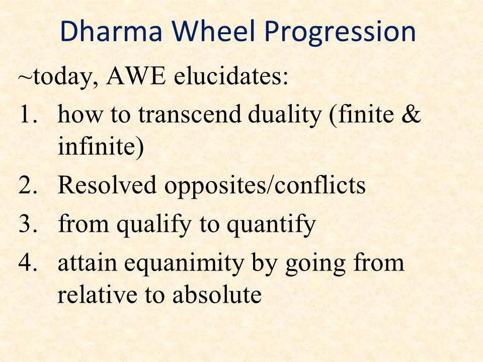 Dharma Wheel Progression ~today, AWE elucidates: 1.how to transcend duality (finite & infinite) 2.Resolved opposites/conflicts 3.from qualify to quant
