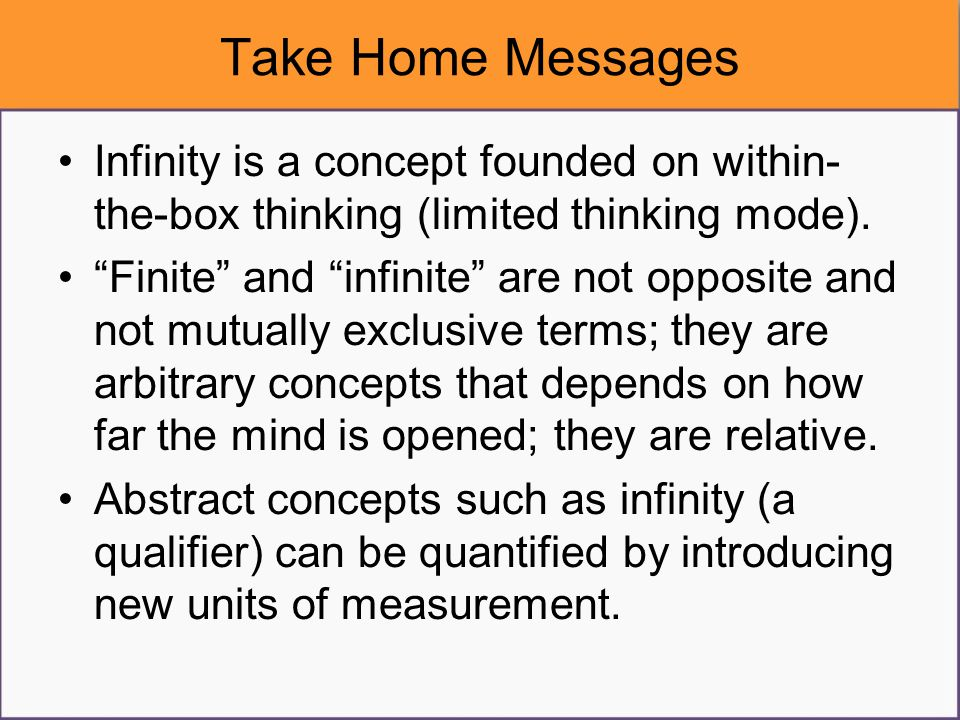 "Take Home Messages Infinity is a concept founded on within- the-box thinking (limited thinking mode). ""Finite"" and ""infinite"" are not opposite and not"