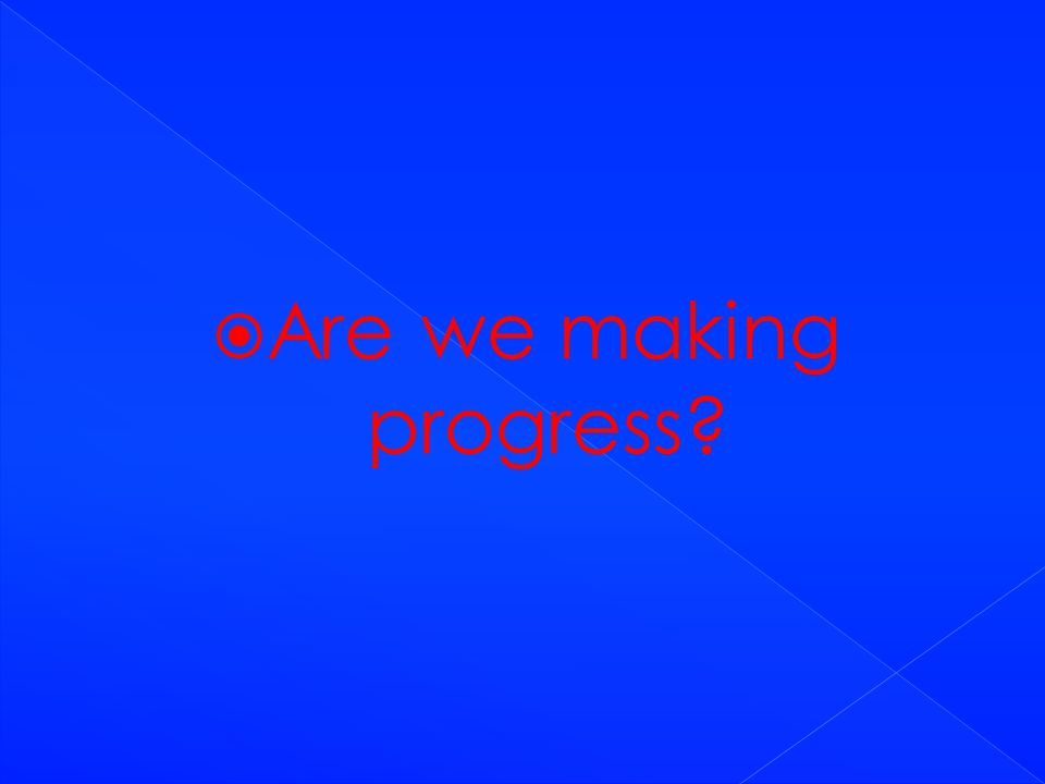  Are we making progress