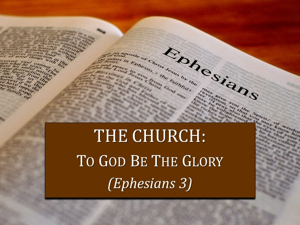 THE CHURCH: T O G OD B E T HE G LORY (Ephesians 3) THE CHURCH: T O G OD B E T HE G LORY (Ephesians 3)