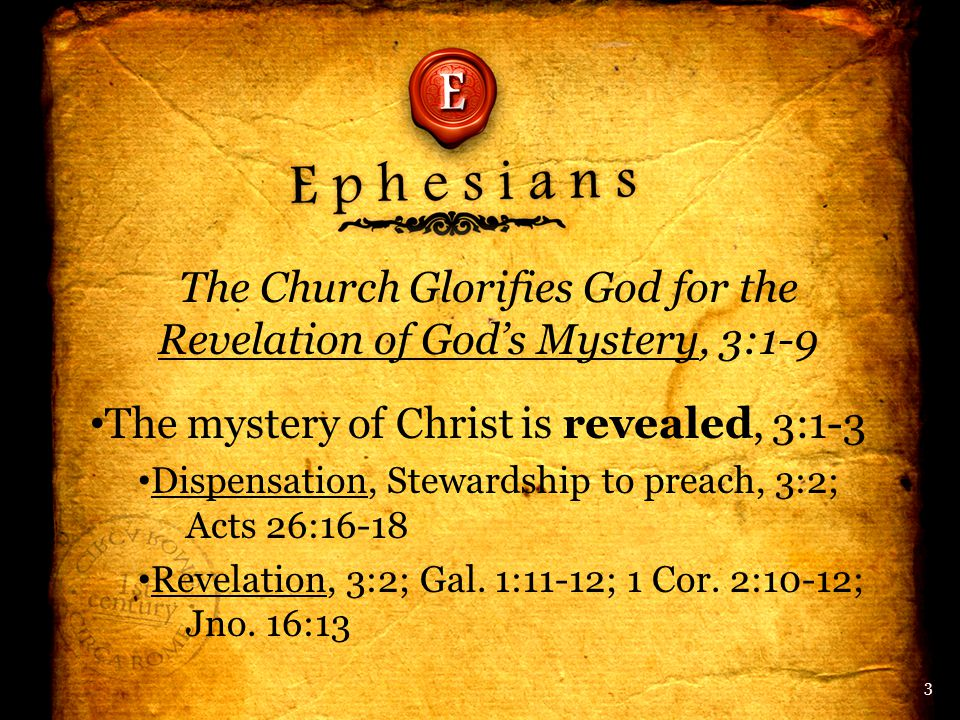 The Church Glorifies God for the Revelation of God's Mystery, 3:1-9 The mystery of Christ is revealed, 3:1-3 Dispensation, Stewardship to preach, 3:2; Acts 26:16-18 Revelation, 3:2; Gal.