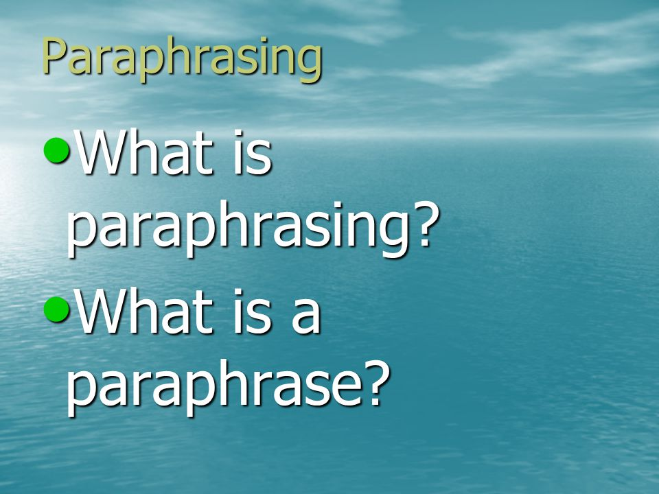 Paraphrasing A paraphrase is A paraphrase is –A restatement of a passage from a source In your own words In your own words In a different syntax (sentence structure) from the original In a different syntax (sentence structure) from the original About the same length as the original passage About the same length as the original passage That retains the ideas and facts of the original without distortion or your opinions That retains the ideas and facts of the original without distortion or your opinions That is followed by a citation.