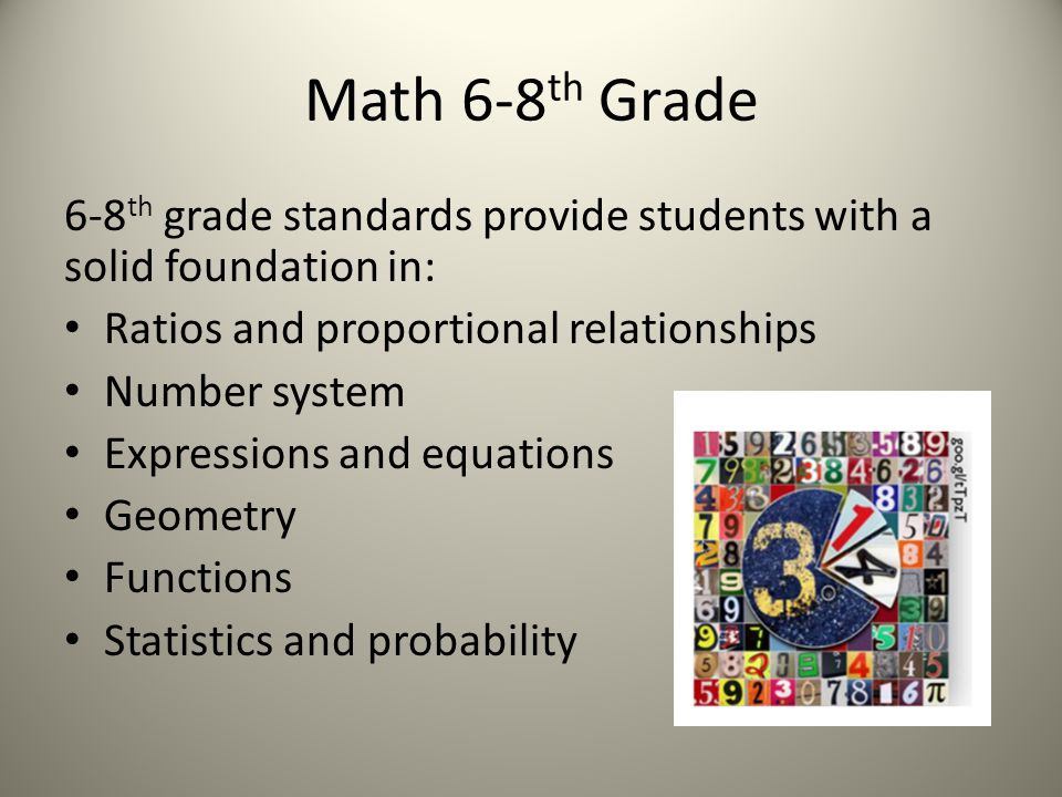 Math 6-8 th Grade 6-8 th grade standards provide students with a solid foundation in: Ratios and proportional relationships Number system Expressions and equations Geometry Functions Statistics and probability