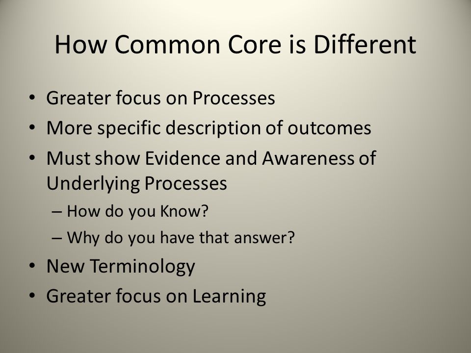 How Common Core is Different Greater focus on Processes More specific description of outcomes Must show Evidence and Awareness of Underlying Processes – How do you Know.