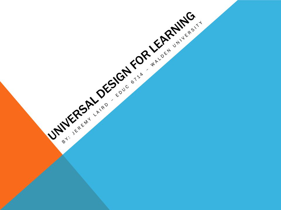 UNIVERSAL DESIGN FOR LEARNING BY: JEREMY LAIRD – EDUC 6714 – WALDEN UNIVERSITY