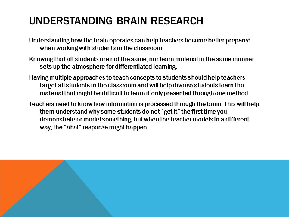 UNDERSTANDING BRAIN RESEARCH Understanding how the brain operates can help teachers become better prepared when working with students in the classroom