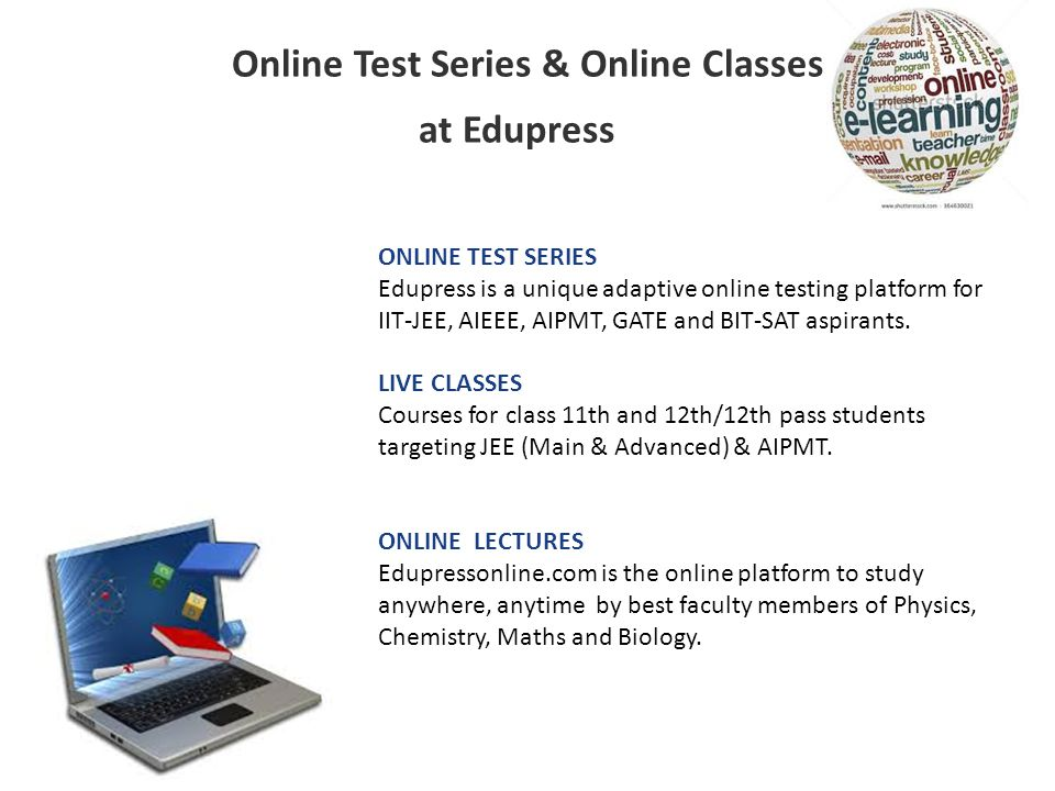 Online Test Series & Online Classes at Edupress ONLINE TEST SERIES Edupress is a unique adaptive online testing platform for IIT-JEE, AIEEE, AIPMT, GATE and BIT-SAT aspirants.