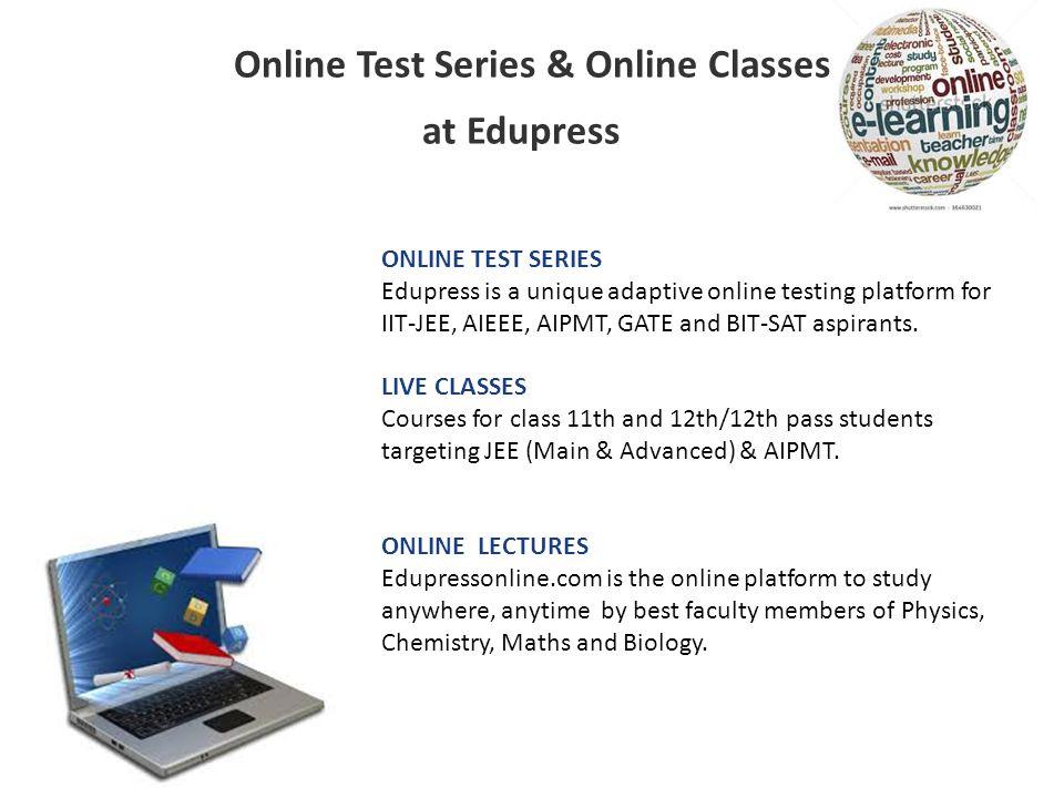 Online Test Series & Online Classes at Edupress ONLINE TEST SERIES Edupress is a unique adaptive online testing platform for IIT-JEE, AIEEE, AIPMT, GA