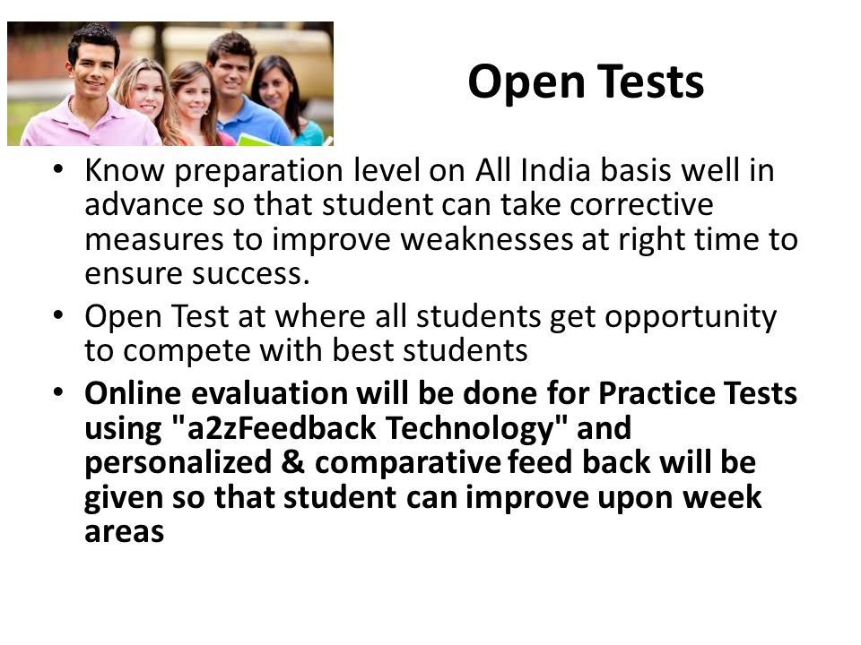 Open Tests Know preparation level on All India basis well in advance so that student can take corrective measures to improve weaknesses at right time to ensure success.