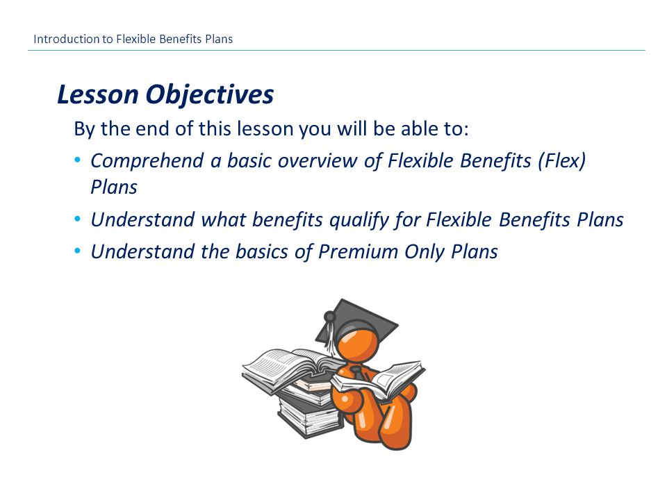 Introduction to Flexible Benefits Plans By the end of this lesson you will be able to: Comprehend a basic overview of Flexible Benefits (Flex) Plans Understand what benefits qualify for Flexible Benefits Plans Understand the basics of Premium Only Plans Lesson Objectives