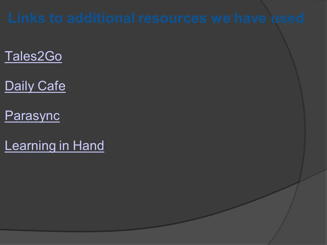Links to additional resources we have used Tales2Go Daily Cafe Parasync Learning in Hand