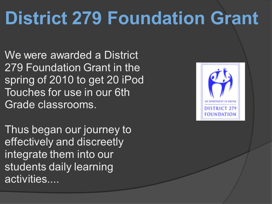 District 279 Foundation Grant We were awarded a District 279 Foundation Grant in the spring of 2010 to get 20 iPod Touches for use in our 6th Grade classrooms.