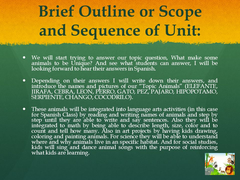 Brief Outline or Scope and Sequence of Unit: We will start trying to answer our topic question, What make some animals to be Unique.
