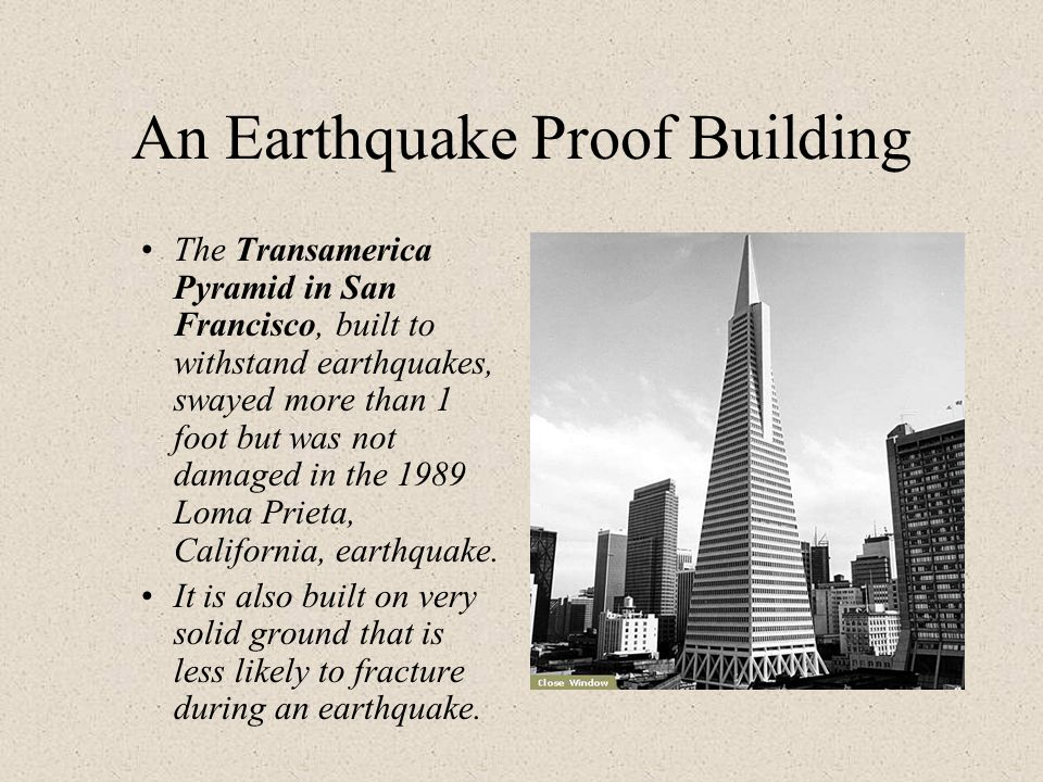 An Earthquake Proof Building The Transamerica Pyramid in San Francisco, built to withstand earthquakes, swayed more than 1 foot but was not damaged in the 1989 Loma Prieta, California, earthquake.