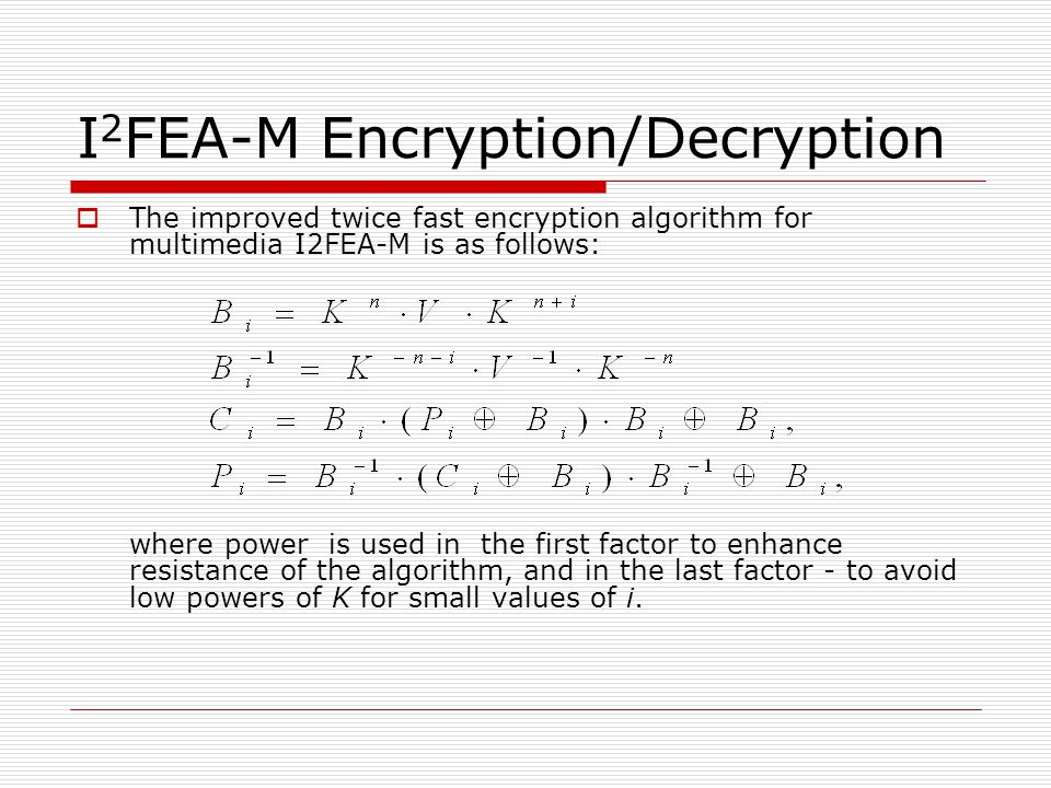 I 2 FEA-M Encryption/Decryption  The improved twice fast encryption algorithm for multimedia I2FEA-M is as follows: where power is used in the first factor to enhance resistance of the algorithm, and in the last factor - to avoid low powers of K for small values of i.