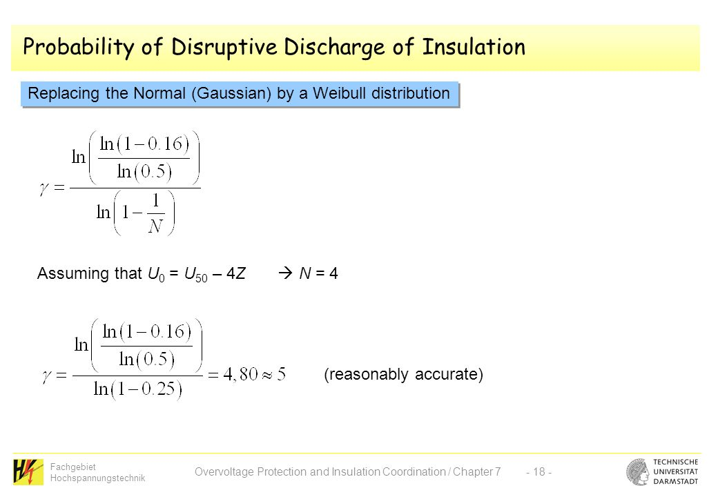 Fachgebiet Hochspannungstechnik Overvoltage Protection and Insulation Coordination / Chapter 7- 18 - Probability of Disruptive Discharge of Insulation Replacing the Normal (Gaussian) by a Weibull distribution Assuming that U 0 = U 50 – 4Z  N = 4 (reasonably accurate)