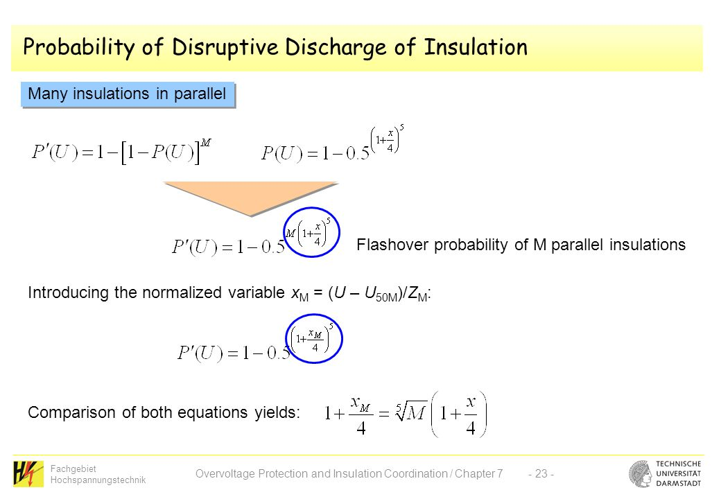 Fachgebiet Hochspannungstechnik Overvoltage Protection and Insulation Coordination / Chapter 7- 23 - Probability of Disruptive Discharge of Insulation Many insulations in parallel Flashover probability of M parallel insulations Introducing the normalized variable x M = (U – U 50M )/Z M : Comparison of both equations yields: