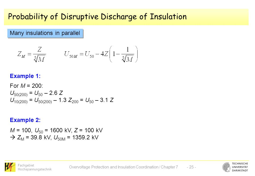 Fachgebiet Hochspannungstechnik Overvoltage Protection and Insulation Coordination / Chapter 7- 25 - Probability of Disruptive Discharge of Insulation Many insulations in parallel Example 1: For M = 200: U 50(200) = U 50 – 2.6 Z U 10(200) = U 50(200) – 1.3 Z 200 = U 50 – 3.1 Z M = 100, U 50 = 1600 kV, Z = 100 kV  Z M = 39.8 kV, U 50M = 1359.2 kV Example 2: