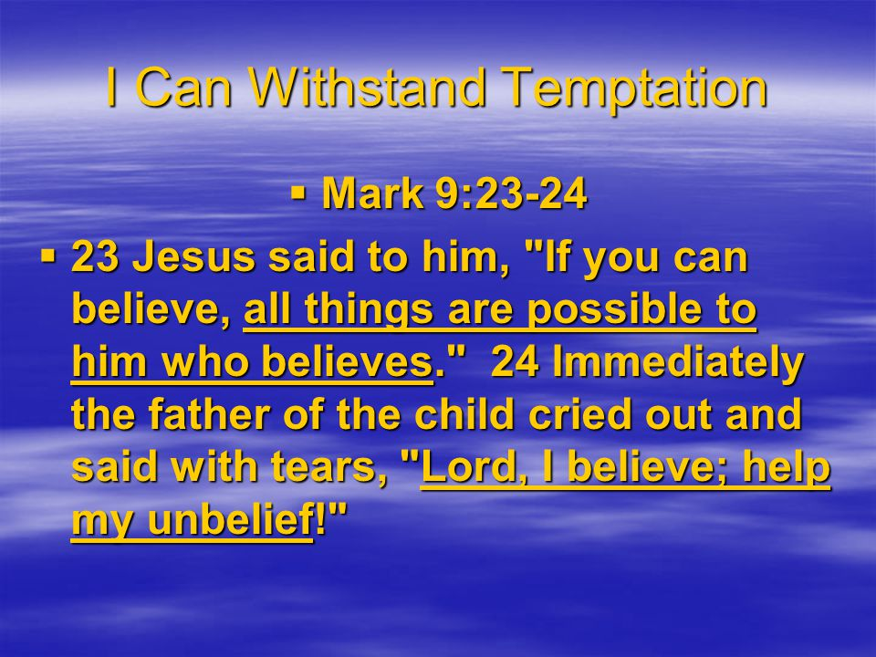 I Can Withstand Temptation  Mark 9:23-24  23 Jesus said to him, If you can believe, all things are possible to him who believes. 24 Immediately the father of the child cried out and said with tears, Lord, I believe; help my unbelief!