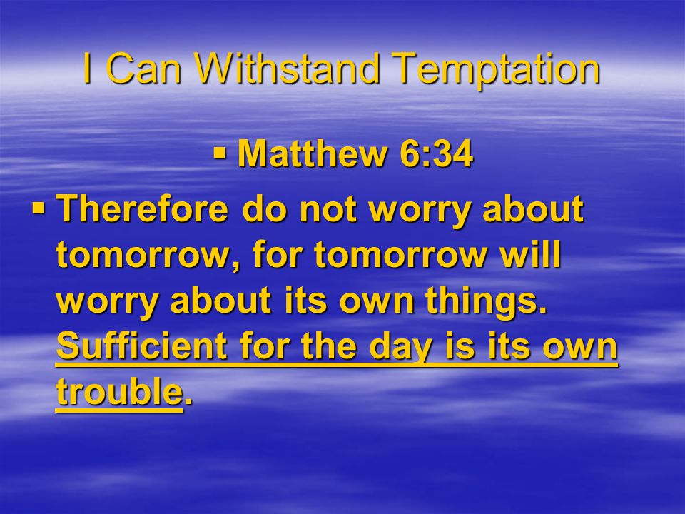 I Can Withstand Temptation  Matthew 6:34  Therefore do not worry about tomorrow, for tomorrow will worry about its own things.