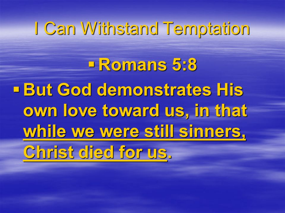 I Can Withstand Temptation  Romans 5:8  But God demonstrates His own love toward us, in that while we were still sinners, Christ died for us.
