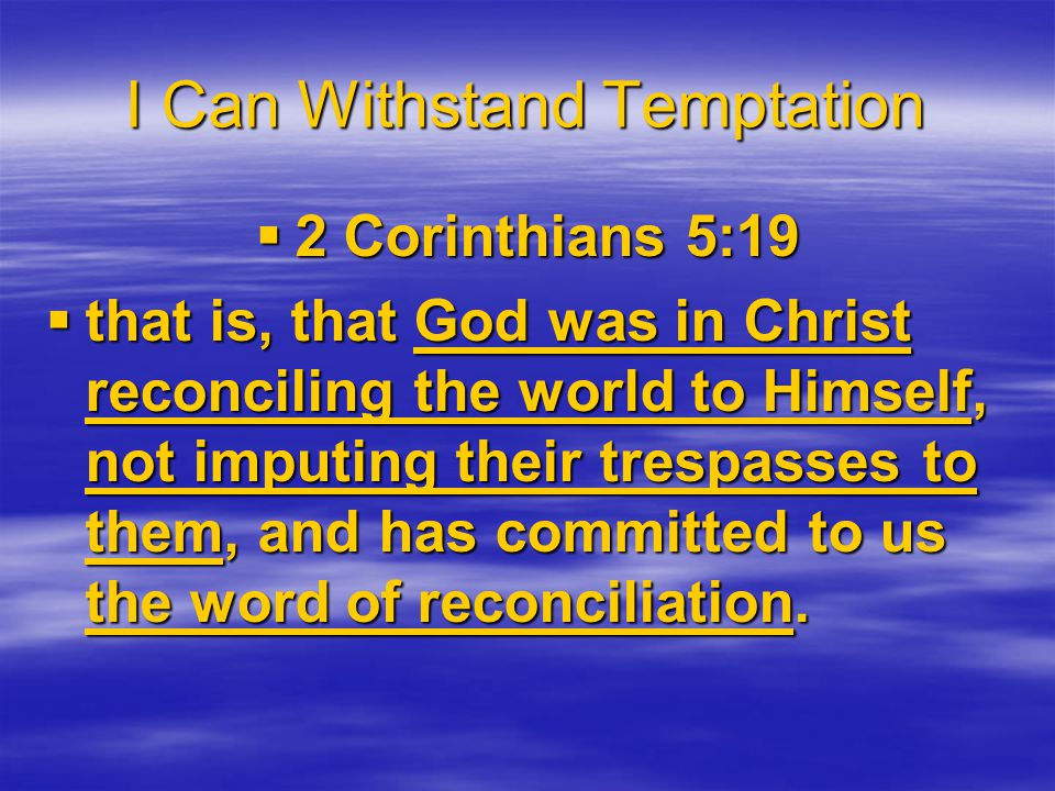 I Can Withstand Temptation  2 Corinthians 5:19  that is, that God was in Christ reconciling the world to Himself, not imputing their trespasses to them, and has committed to us the word of reconciliation.