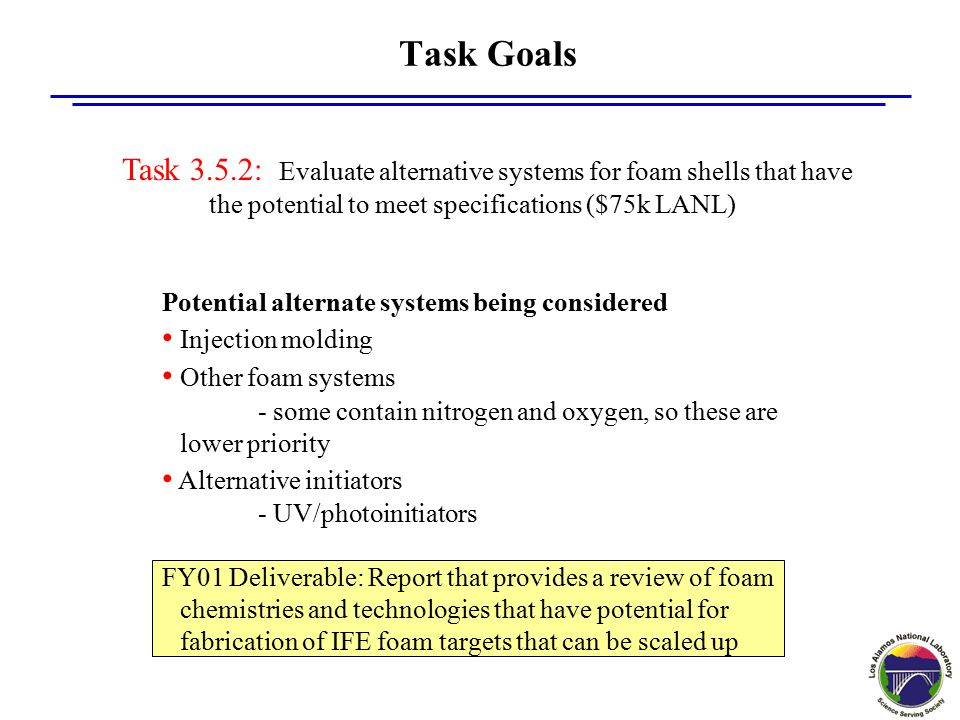 Task Goals Potential alternate systems being considered Injection molding Other foam systems - some contain nitrogen and oxygen, so these are lower priority Alternative initiators - UV/photoinitiators FY01 Deliverable: Report that provides a review of foam chemistries and technologies that have potential for fabrication of IFE foam targets that can be scaled up Task 3.5.2: Evaluate alternative systems for foam shells that have the potential to meet specifications ($75k LANL)