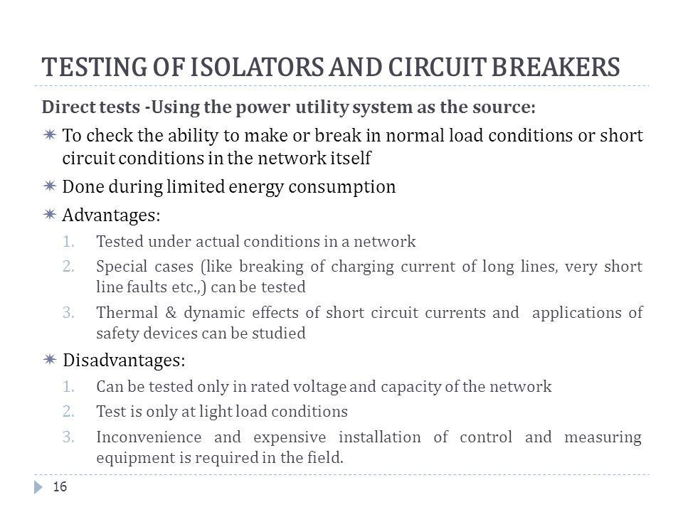 Direct tests -Using the power utility system as the source:  To check the ability to make or break in normal load conditions or short circuit conditi