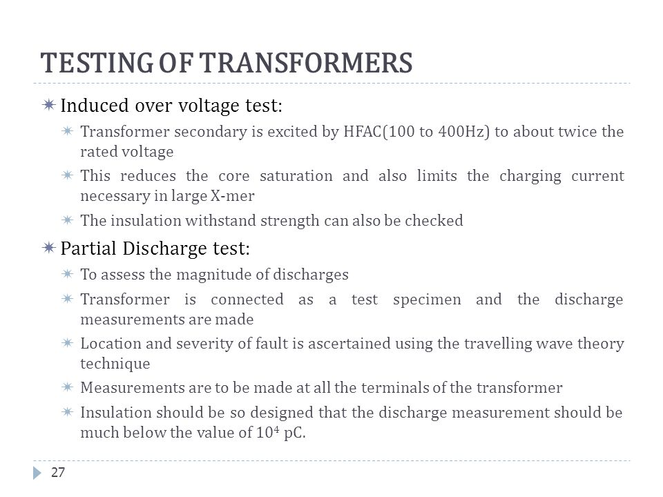  Induced over voltage test:  Transformer secondary is excited by HFAC(100 to 400Hz) to about twice the rated voltage  This reduces the core saturat