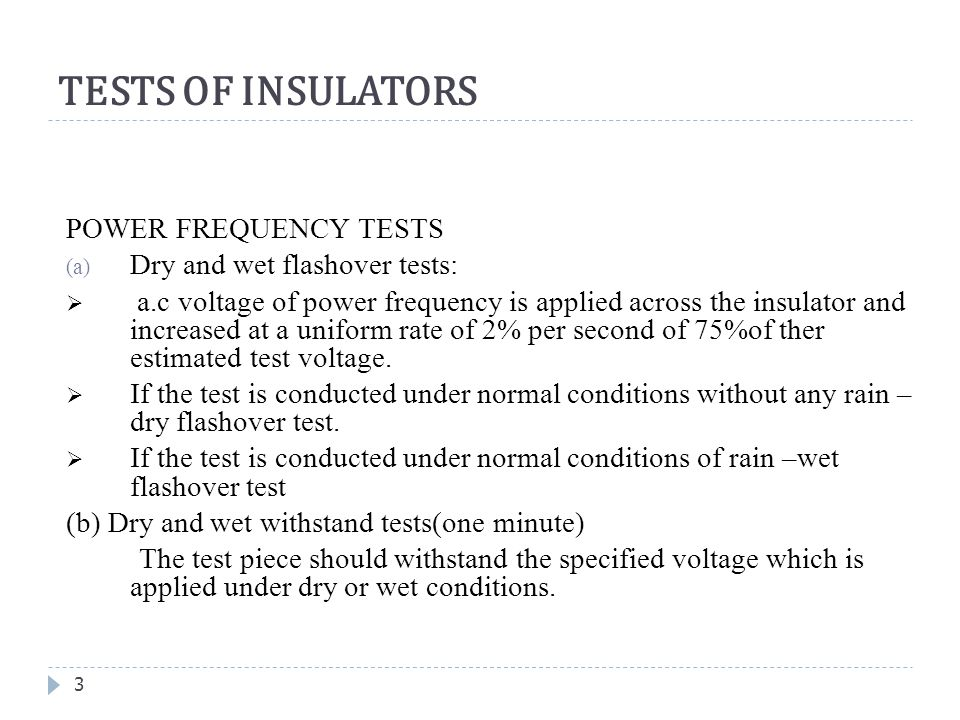 TESTS OF INSULATORS 3 POWER FREQUENCY TESTS (a) Dry and wet flashover tests:  a.c voltage of power frequency is applied across the insulator and incr
