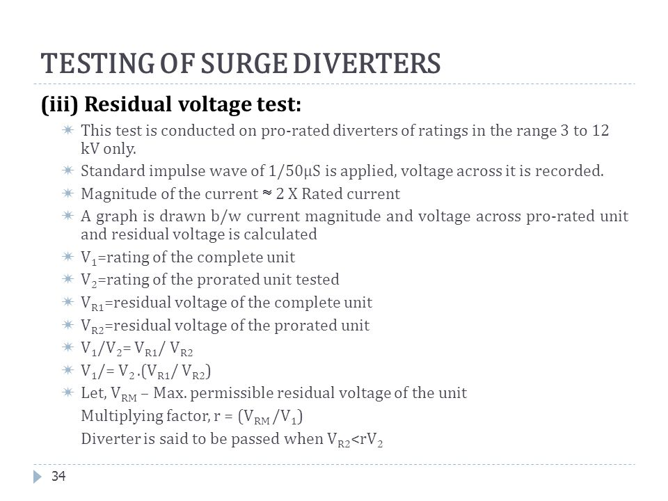 34 TESTING OF SURGE DIVERTERS (iii) Residual voltage test:  This test is conducted on pro-rated diverters of ratings in the range 3 to 12 kV only. 