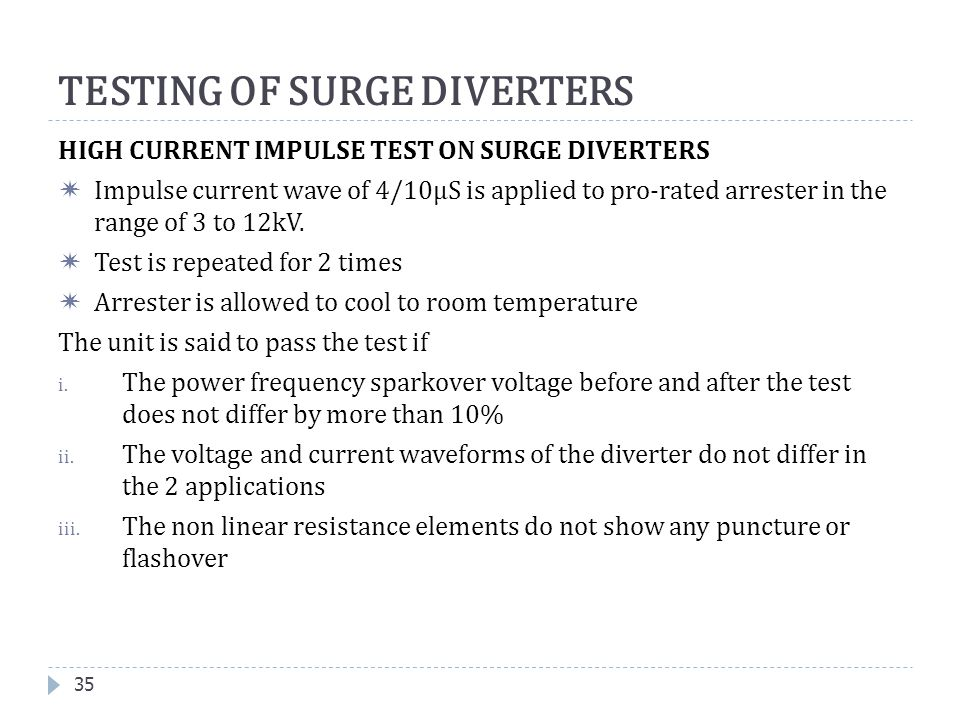 35 TESTING OF SURGE DIVERTERS HIGH CURRENT IMPULSE TEST ON SURGE DIVERTERS  Impulse current wave of 4/10µS is applied to pro-rated arrester in the ra