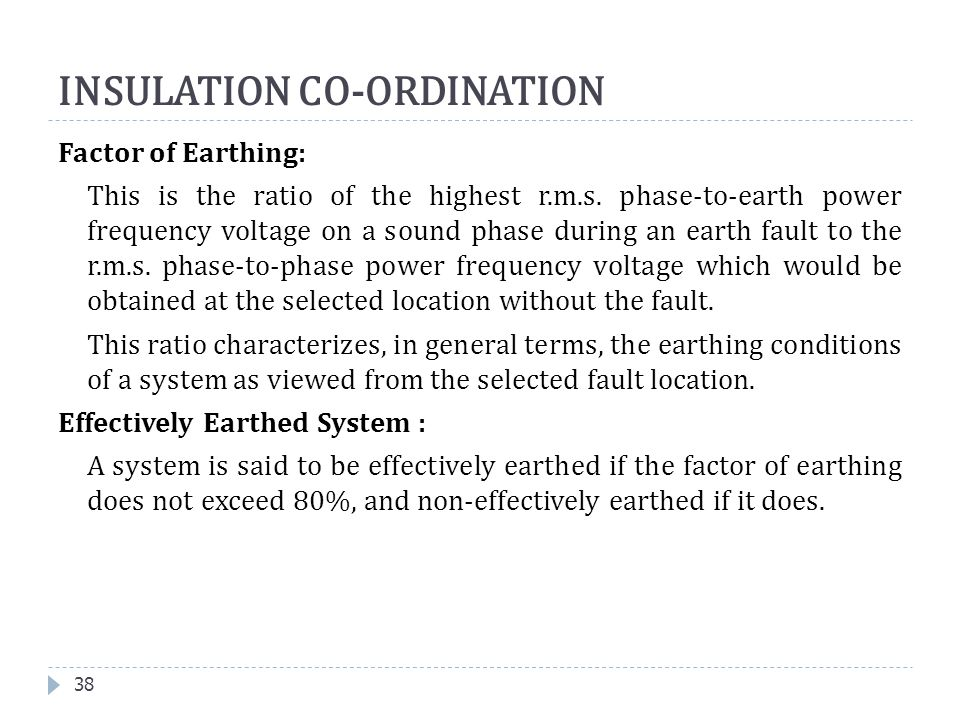 Factor of Earthing: This is the ratio of the highest r.m.s. phase-to-earth power frequency voltage on a sound phase during an earth fault to the r.m.s