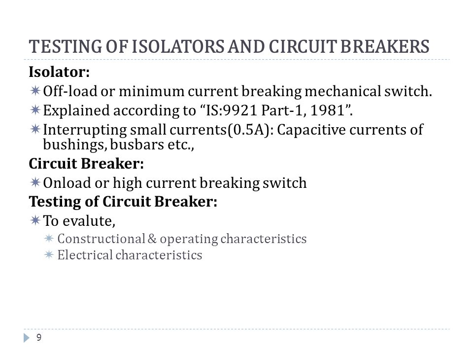 """TESTING OF ISOLATORS AND CIRCUIT BREAKERS 9 Isolator:  Off-load or minimum current breaking mechanical switch.  Explained according to """"IS:9921 Part"""