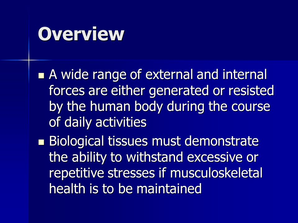 Overview A wide range of external and internal forces are either generated or resisted by the human body during the course of daily activities A wide