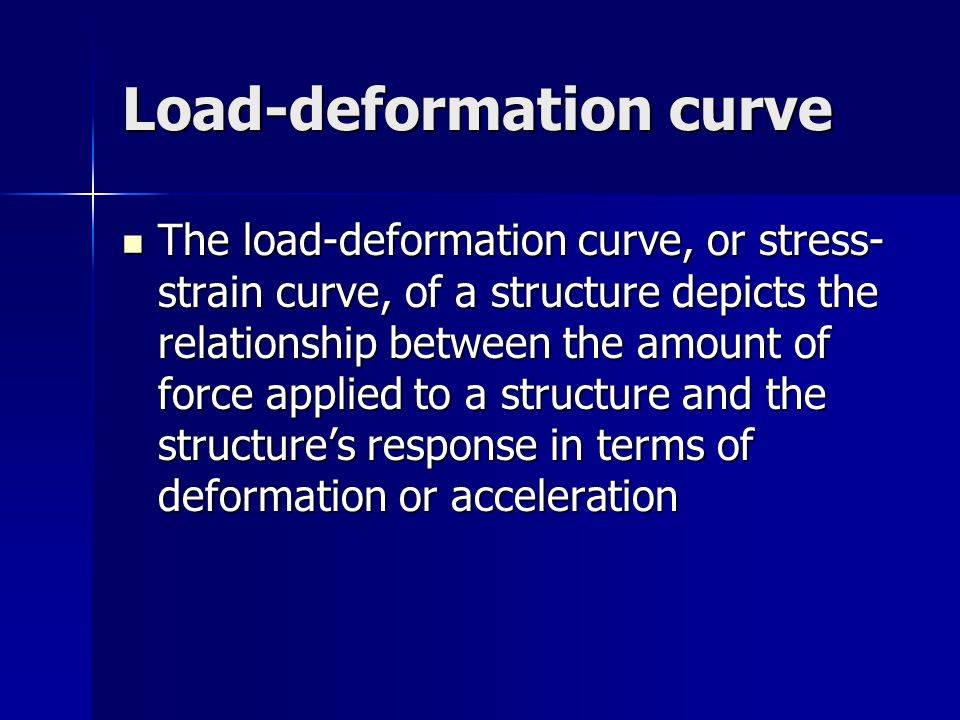 Load-deformation curve The load-deformation curve, or stress- strain curve, of a structure depicts the relationship between the amount of force applie