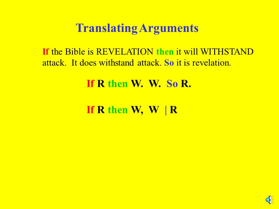 Translating Arguments If the Bible is REVELATION then it will WITHSTAND attack. It does withstand attack. So it is revelation. If R then W. W. So R.