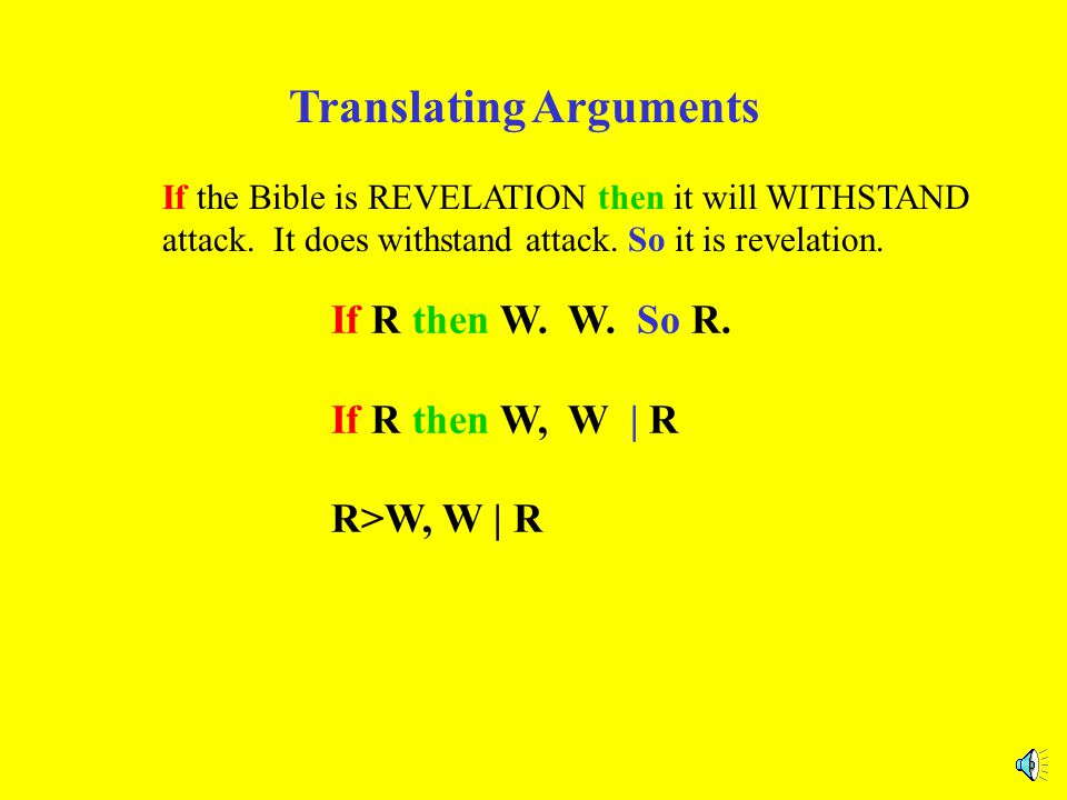 Translating Arguments If the Bible is REVELATION then it will WITHSTAND attack. It does withstand attack. So it is revelation. If R then W. W. So R. I
